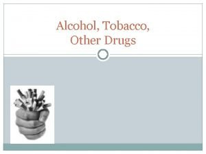 Alcohol Tobacco Other Drugs Alcohol Defn Alcohol is