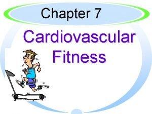 Chapter 7 Cardiovascular Fitness Cardiovascular fitness is said