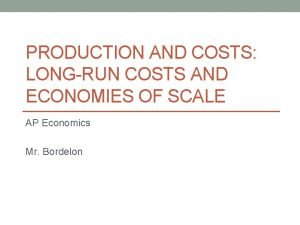 PRODUCTION AND COSTS LONGRUN COSTS AND ECONOMIES OF