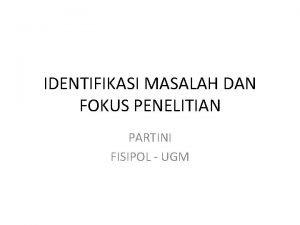 IDENTIFIKASI MASALAH DAN FOKUS PENELITIAN PARTINI FISIPOL UGM