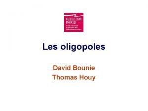 Les oligopoles David Bounie Thomas Houy Introduction Nous
