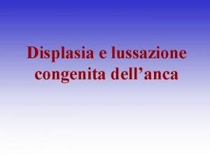 Displasia e lussazione congenita dellanca Displasia alterata morfogenesi