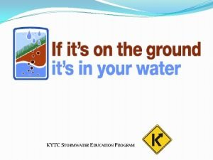 KYTC STORMWATER EDUCATION PROGRAM Kentucky Transportation Cabinet What