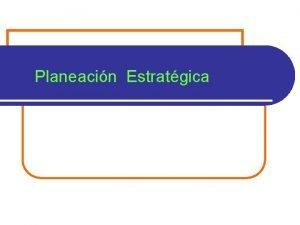 Planeacin Estratgica La Planeacin Estratgica como parte de
