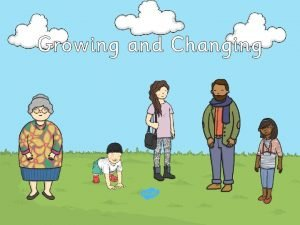 Growing and Changing Human beings are growing and