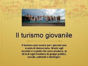 Il turismo giovanile Il turismo pu essere per