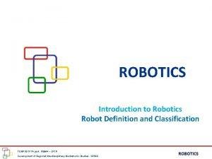 ROBOTICS Introduction to Robotics Robot Definition and Classification