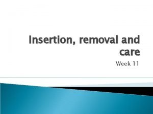 Insertion removal and care Week 11 Insertion and