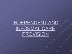 INDEPENDENT AND INFORMAL CARE PROVISION INDEPENDENT AND INFORMAL