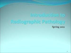 Introduction to Radiographic Pathology Spring 2012 1 Pathology