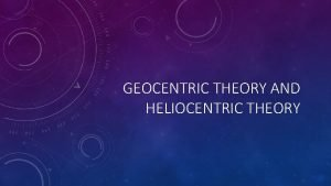 GEOCENTRIC THEORY AND HELIOCENTRIC THEORY GEOCENTRIC THEORY What