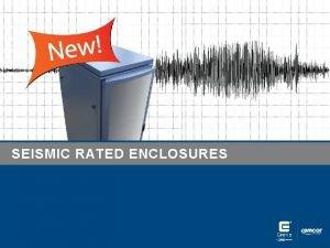 SEISMIC RATED ENCLOSURES Seismic Rated Enclosures Earthquakes are