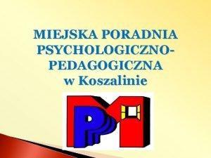 MIEJSKA PORADNIA PSYCHOLOGICZNOPEDAGOGICZNA w Koszalinie W ramach projektu