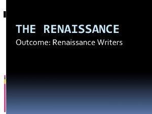 THE RENAISSANCE Outcome Renaissance Writers The Renaissance Writers