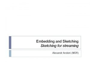 Embedding and Sketching for streaming Alexandr Andoni MSR