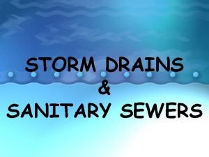 STORM DRAINS SANITARY SEWERS STORM DRAINS WHAT IS