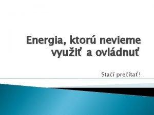 Energia ktor nevieme vyui a ovldnu Sta preta