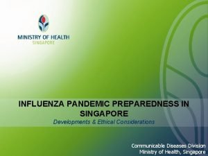INFLUENZA PANDEMIC PREPAREDNESS IN SINGAPORE Developments Ethical Considerations