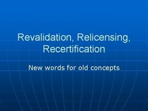 Revalidation Relicensing Recertification New words for old concepts
