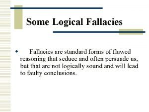 Some Logical Fallacies w Fallacies are standard forms