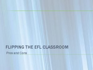 FLIPPING THE EFL CLASSROOM Pros and Cons TALKING