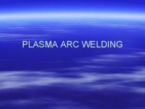 PLASMA ARC WELDING PAW Principle of operation Principle