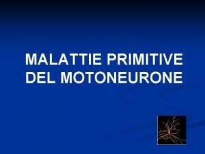 MALATTIE PRIMITIVE DEL MOTONEURONE Malattie dellUnit Motoria Malattie