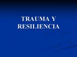 TRAUMA Y RESILIENCIA DEFINICIN n RESILIENCIA describe factores