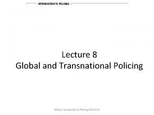 Lecture 8 Global and Transnational Policing Rowe Introduction