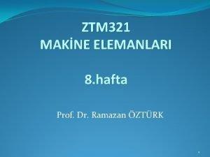 ZTM 321 MAKNE ELEMANLARI 8 hafta Prof Dr