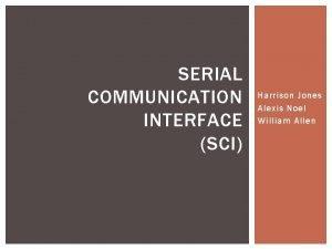 SERIAL COMMUNICATION INTERFACE SCI Harrison Jones Alexis Noel