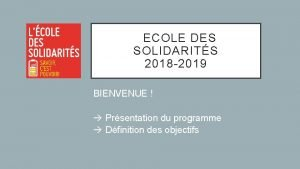 ECOLE DES SOLIDARITS 2018 2019 BIENVENUE Prsentation du