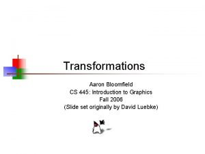 Transformations Aaron Bloomfield CS 445 Introduction to Graphics