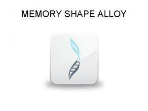 MEMORY SHAPE ALLOY Definisi Shape Memory Alloy SMA