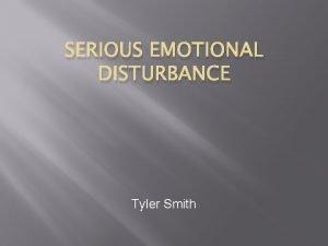 SERIOUS EMOTIONAL DISTURBANCE Tyler Smith Definition Serious emotional