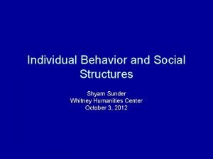Individual Behavior and Social Structures Shyam Sunder Whitney