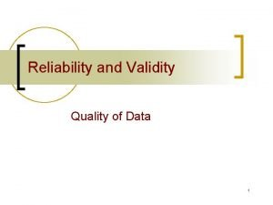 Reliability and Validity Quality of Data 1 Are