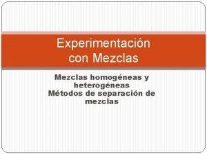 Experimentacin con Mezclas homogneas y heterogneas Mtodos de