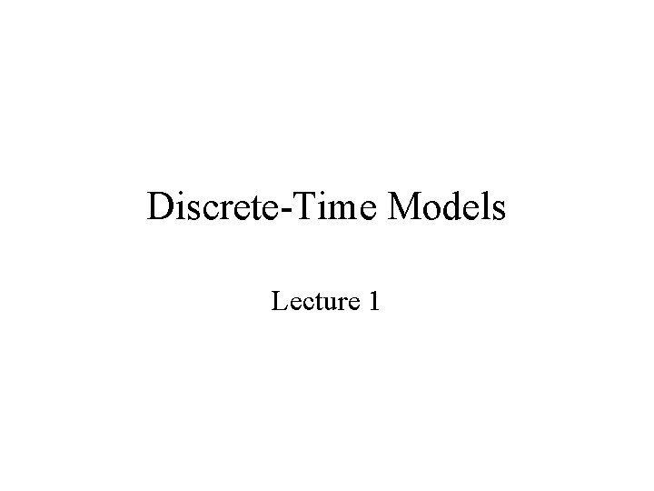 DiscreteTime Models Lecture 1 When To Use DiscreteTime