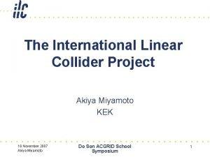 The International Linear Collider Project Akiya Miyamoto KEK