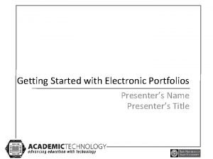 Getting Started with Electronic Portfolios Presenters Name Presenters