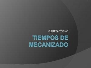 GRUPO TORNO TIEMPOS DE MECANIZADO Los tiempos a
