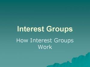 Interest Groups How Interest Groups Work Interest Groups