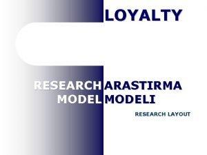 LOYALTY RESEARCH ARASTIRMA MODELI RESEARCH LAYOUT LOYALTY YKSEK