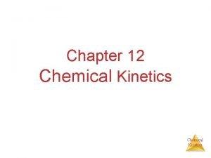 Chapter 12 Chemical Kinetics Chemical Kinetics Studies the