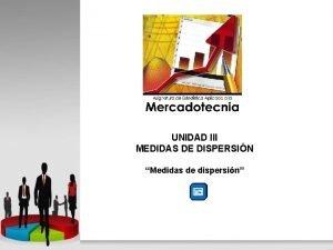 UNIDAD III MEDIDAS DE DISPERSIN Medidas de dispersin