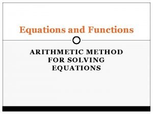 Equations and Functions ARITHMETIC METHOD FOR SOLVING EQUATIONS