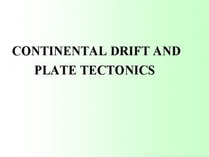 CONTINENTAL DRIFT AND PLATE TECTONICS DRIFT AND PLATES