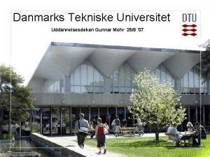 Danmarks Tekniske Universitet Uddannelsesdekan Gunnar Mohr 259 07