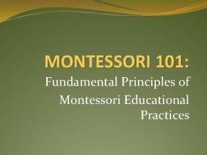 MONTESSORI 101 Fundamental Principles of Montessori Educational Practices